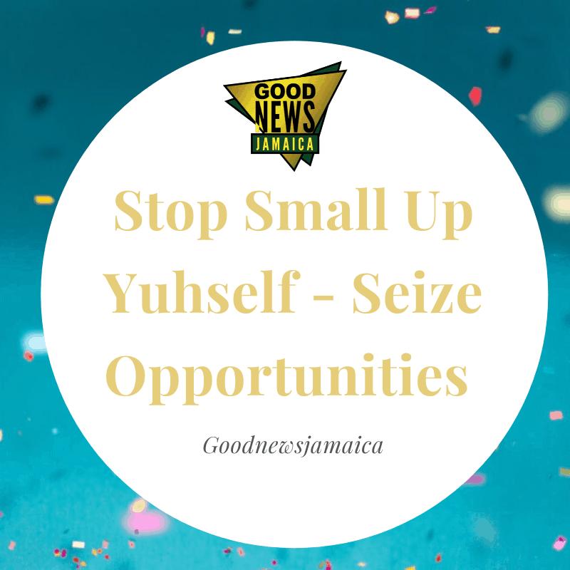 Stop Small Up Yuhself – Seize Opportunities
